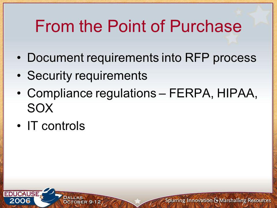 From the Point of Purchase Document requirements into RFP process Security requirements Compliance regulations – FERPA, HIPAA, SOX IT controls