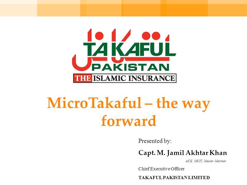 MicroTakaful – the way forward Presented by: Capt. M. Jamil Akhtar Khan ACII, MCIT, Master Mariner Chief Executive Officer TAKAFUL PAKISTAN LIMITED