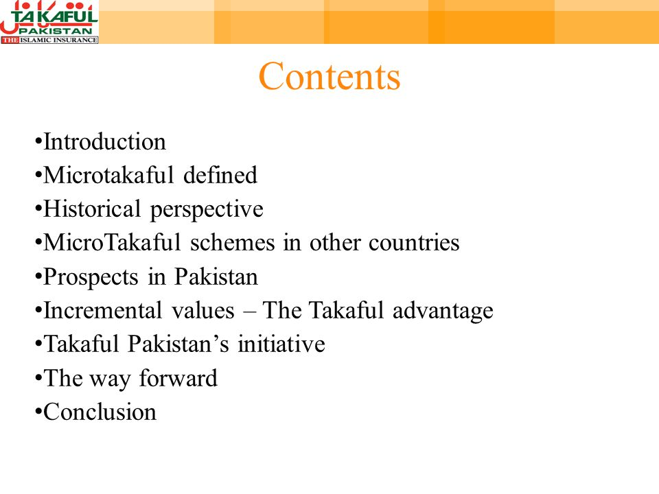 Contents Introduction Microtakaful defined Historical perspective MicroTakaful schemes in other countries Prospects in Pakistan Incremental values – The Takaful advantage Takaful Pakistans initiative The way forward Conclusion
