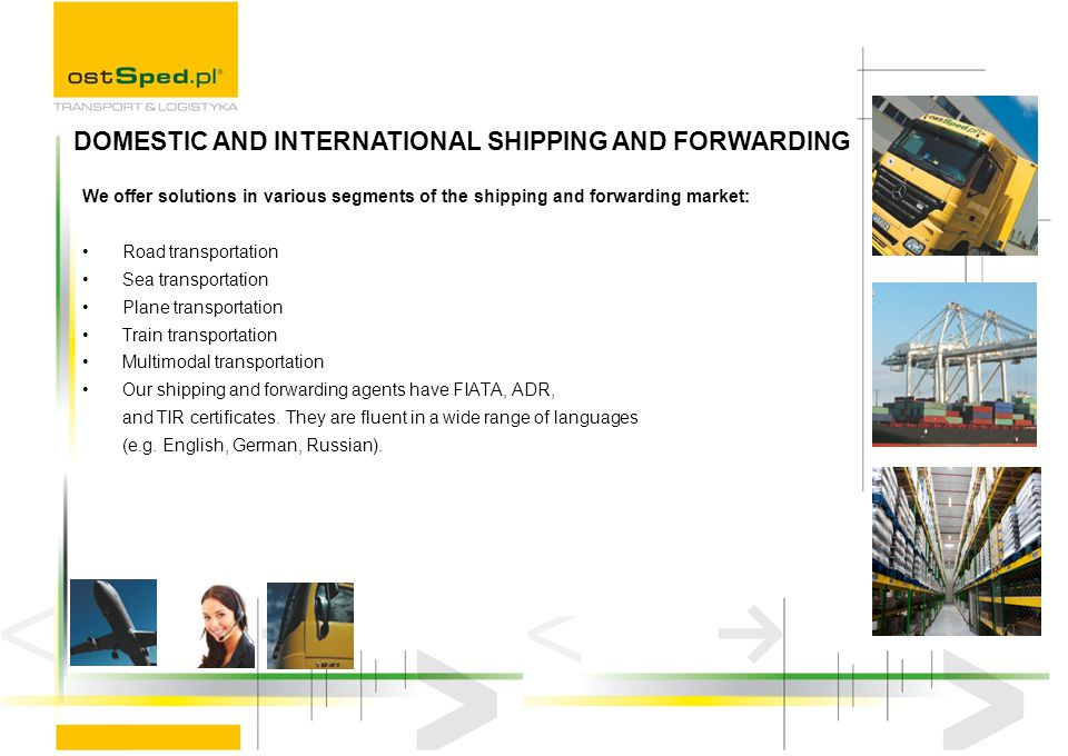 We offer solutions in various segments of the shipping and forwarding market: Road transportation Sea transportation Plane transportation Train transportation Multimodal transportation Our shipping and forwarding agents have FIATA, ADR, and TIR certificates.