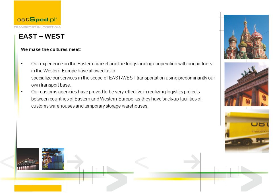 We make the cultures meet: Our experience on the Eastern market and the longstanding cooperation with our partners in the Western Europe have allowed us to specialize our services in the scope of EAST-WEST transportation using predominantly our own transport base.