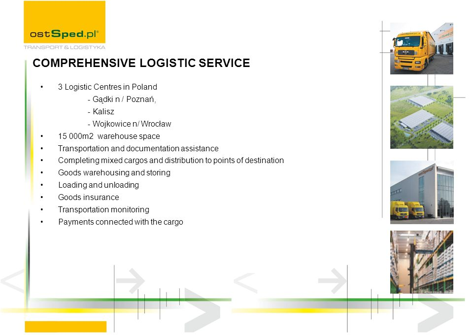 3 Logistic Centres in Poland - Gądki n / Poznań, - Kalisz - Wojkowice n/ Wrocław 15 000m2 warehouse space Transportation and documentation assistance Completing mixed cargos and distribution to points of destination Goods warehousing and storing Loading and unloading Goods insurance Transportation monitoring Payments connected with the cargo COMPREHENSIVE LOGISTIC SERVICE