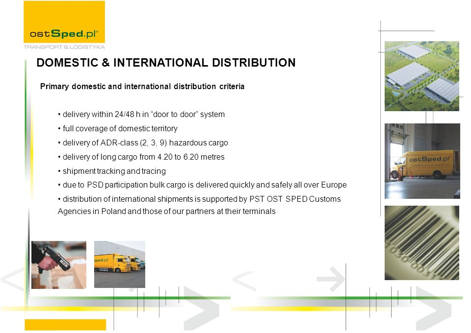 Primary domestic and international distribution criteria delivery within 24/48 h in door to door system full coverage of domestic territory delivery o
