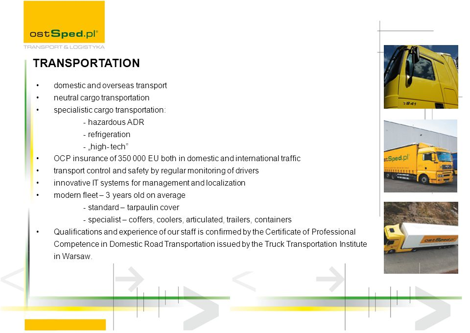 domestic and overseas transport neutral cargo transportation specialistic cargo transportation: - hazardous ADR - refrigeration - high- tech OCP insurance of 350 000 EU both in domestic and international traffic transport control and safety by regular monitoring of drivers innovative IT systems for management and localization modern fleet – 3 years old on average - standard – tarpaulin cover - specialist – coffers, coolers, articulated, trailers, containers Qualifications and experience of our staff is confirmed by the Certificate of Professional Competence in Domestic Road Transportation issued by the Truck Transportation Institute in Warsaw.