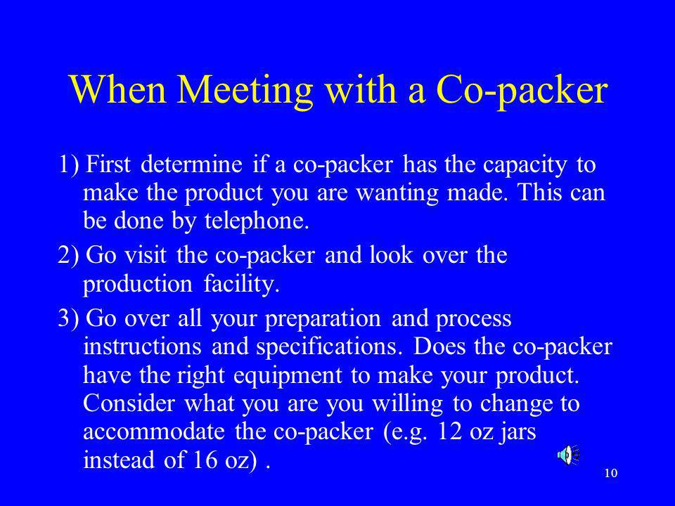 10 When Meeting with a Co-packer 1) First determine if a co-packer has the capacity to make the product you are wanting made. This can be done by tele