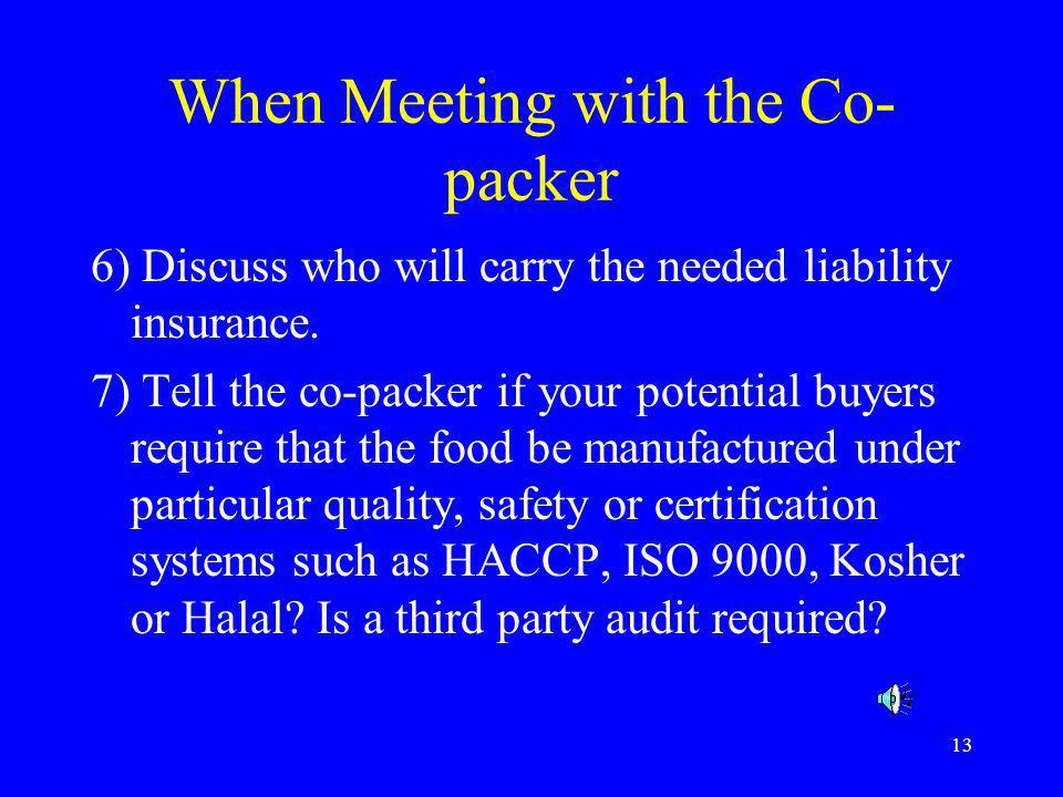13 When Meeting with the Co- packer 6) Discuss who will carry the needed liability insurance. 7) Tell the co-packer if your potential buyers require t