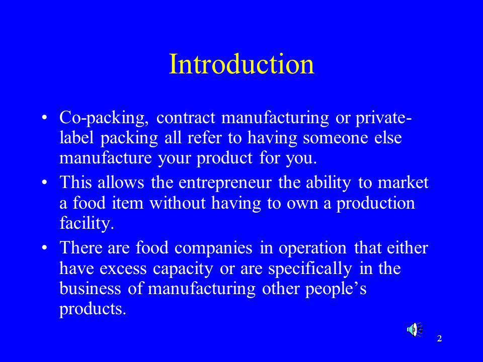 2 Introduction Co-packing, contract manufacturing or private- label packing all refer to having someone else manufacture your product for you. This al