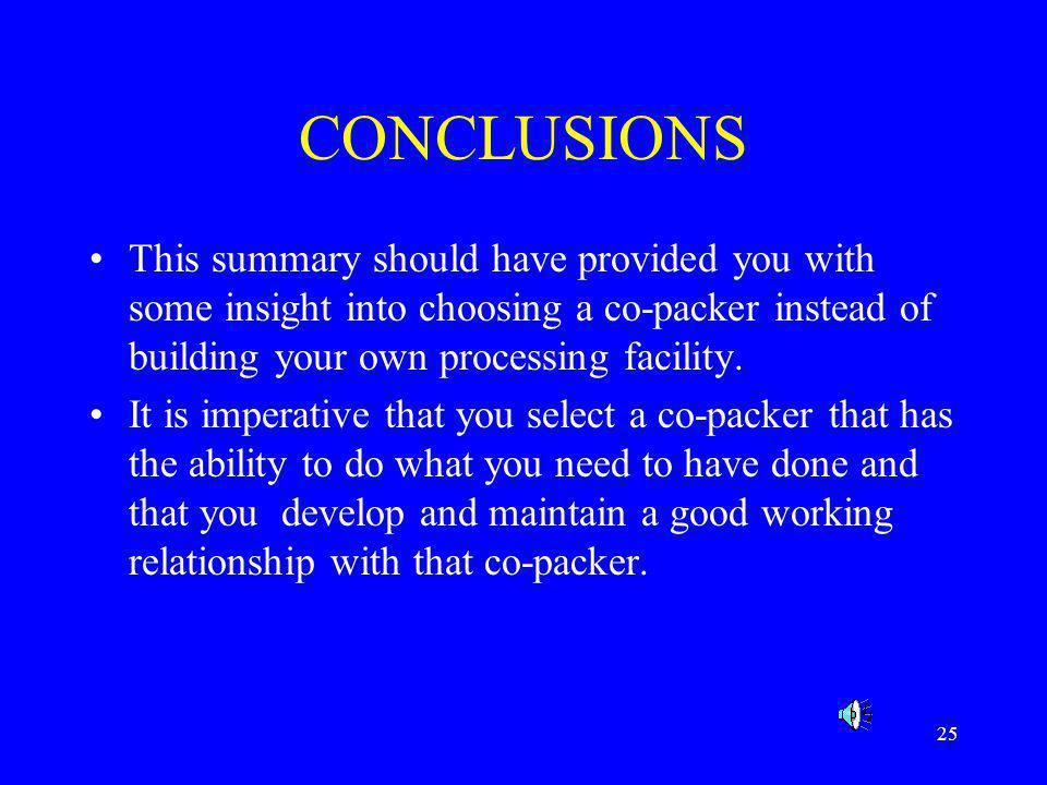25 CONCLUSIONS This summary should have provided you with some insight into choosing a co-packer instead of building your own processing facility. It
