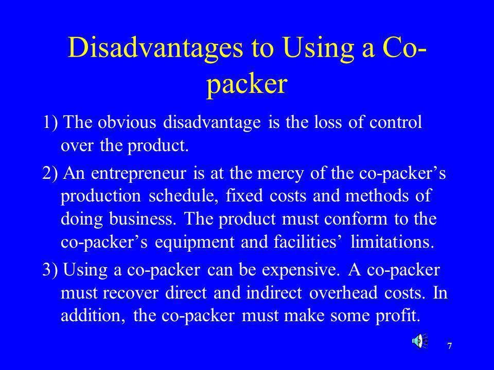 7 Disadvantages to Using a Co- packer 1) The obvious disadvantage is the loss of control over the product. 2) An entrepreneur is at the mercy of the c