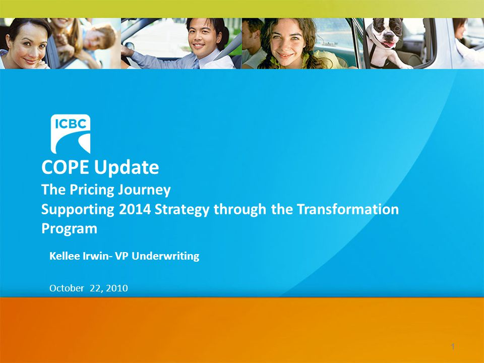 COPE Update The Pricing Journey Supporting 2014 Strategy through the Transformation Program Kellee Irwin- VP Underwriting October 22, 2010 1