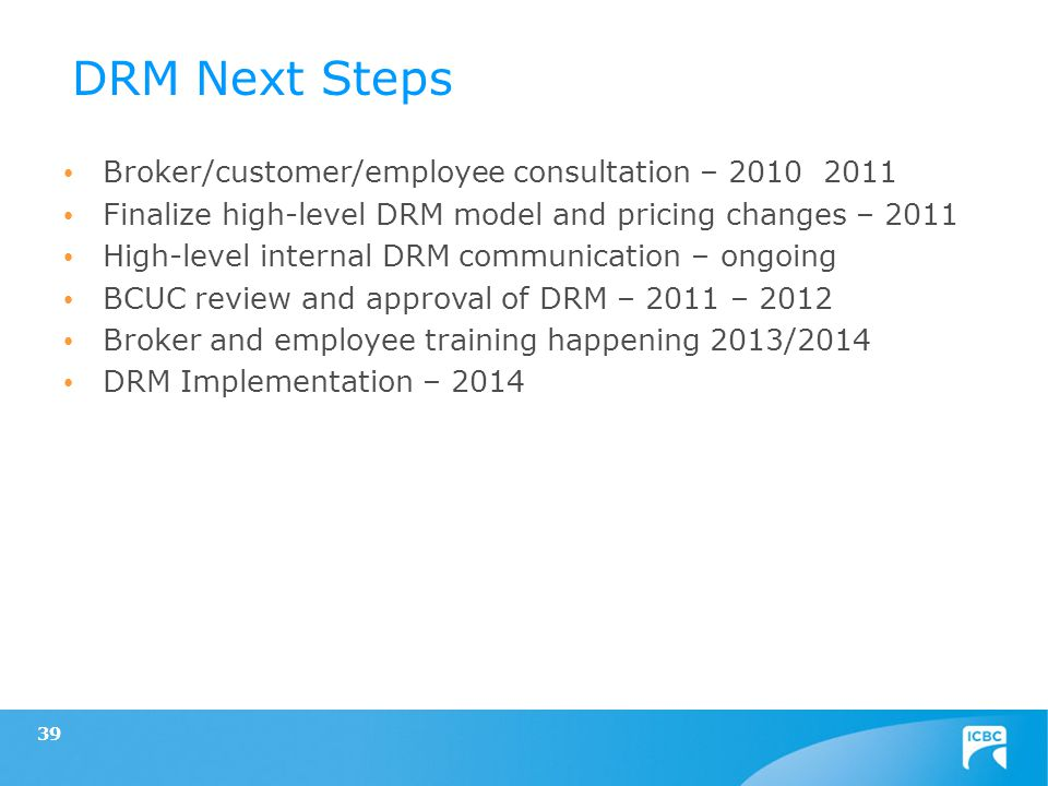 39 Broker/customer/employee consultation – 2010 2011 Finalize high-level DRM model and pricing changes – 2011 High-level internal DRM communication – ongoing BCUC review and approval of DRM – 2011 – 2012 Broker and employee training happening 2013/2014 DRM Implementation – 2014 DRM Next Steps
