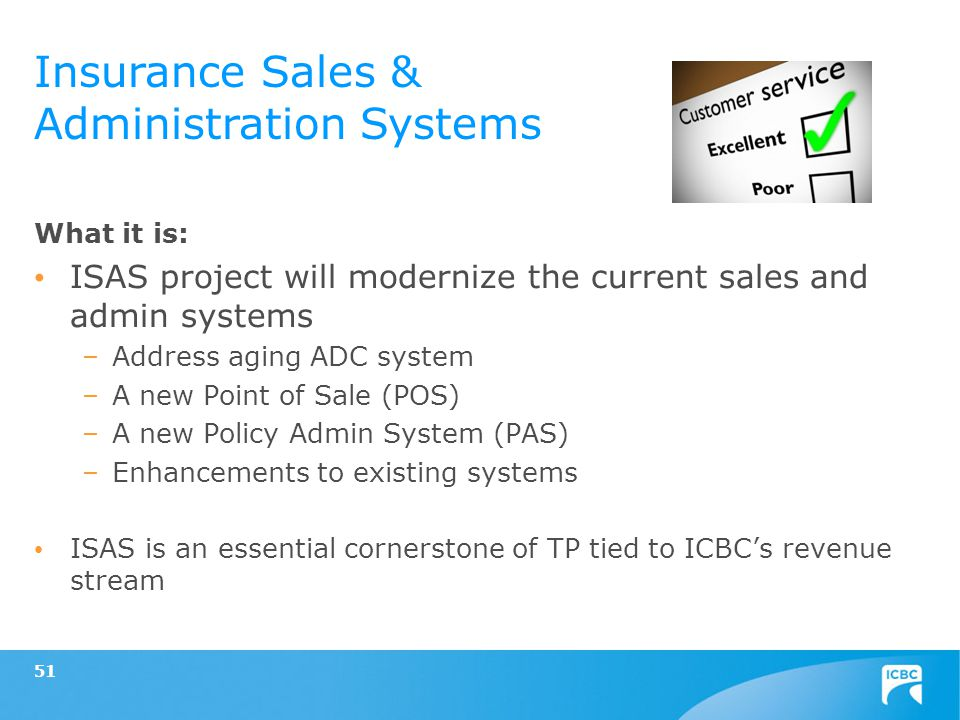 51 What it is: ISAS project will modernize the current sales and admin systems –Address aging ADC system –A new Point of Sale (POS) –A new Policy Admin System (PAS) –Enhancements to existing systems ISAS is an essential cornerstone of TP tied to ICBCs revenue stream Insurance Sales & Administration Systems
