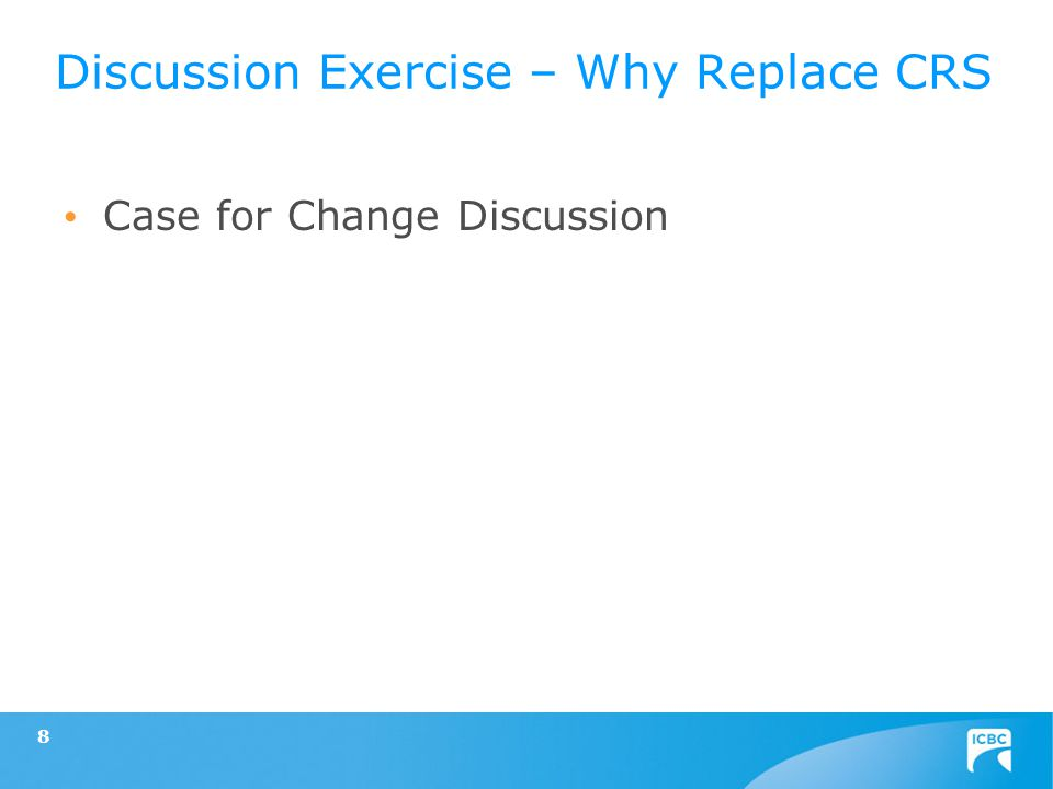 Case for Change Discussion 8 Discussion Exercise – Why Replace CRS