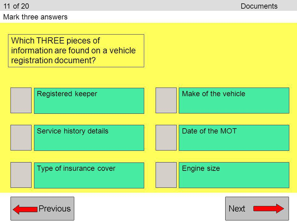 Driving licence Road tax disc Vehicle insurance Vehicle registration document 10 of 20Documents Mark one answer Your vehicle needs a current MOT certi