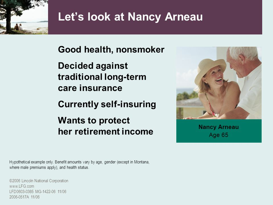 ©2006 Lincoln National Corporation www.LFG.com LFD0603-0385 MG-1422-06 11/06 2006-0517A 11/06 Nancy Arneau Age 65 Lets look at Nancy Arneau Good healt