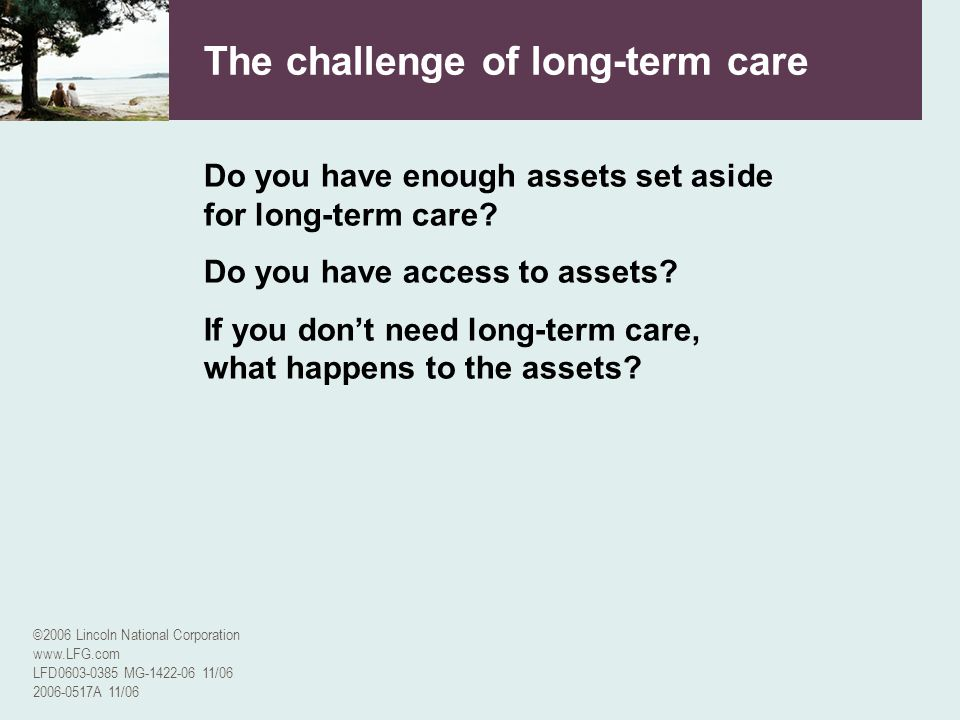 ©2006 Lincoln National Corporation www.LFG.com LFD0603-0385 MG-1422-06 11/06 2006-0517A 11/06 The challenge of long-term care Do you have enough asset