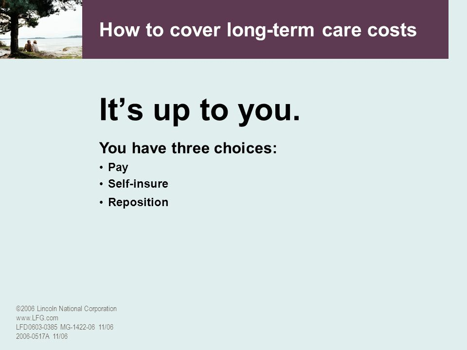 ©2006 Lincoln National Corporation www.LFG.com LFD0603-0385 MG-1422-06 11/06 2006-0517A 11/06 How to cover long-term care costs Its up to you. You hav