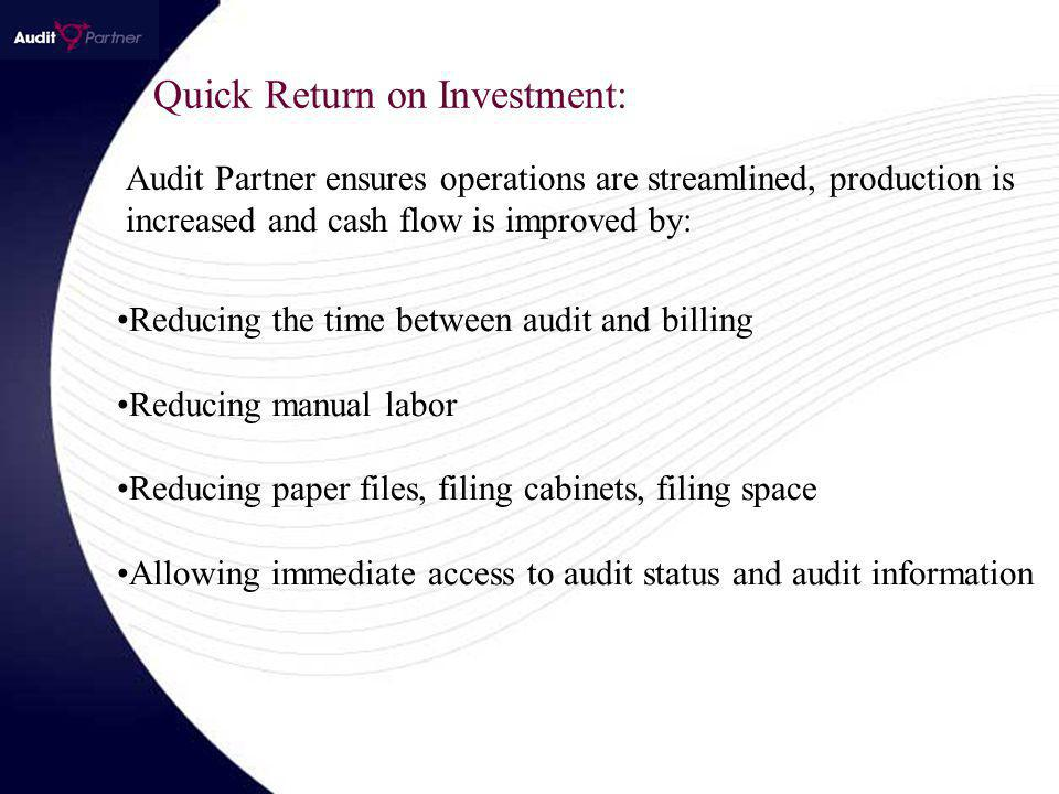 Audit Partner ensures operations are streamlined, production is increased and cash flow is improved by: Reducing the time between audit and billing Reducing manual labor Reducing paper files, filing cabinets, filing space Allowing immediate access to audit status and audit information Quick Return on Investment: