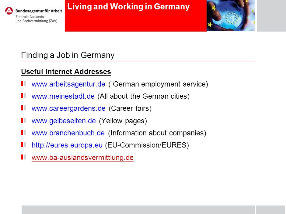 Living and Working in Germany Finding a Job in Germany Useful Internet Addresses www.arbeitsagentur.de ( German employment service) www.meinestadt.de (All about the German cities) www.careergardens.de (Career fairs) www.gelbeseiten.de (Yellow pages) www.branchenbuch.de (Information about companies) http://eures.europa.eu (EU-Commission/EURES) www.ba-auslandsvermittlung.de