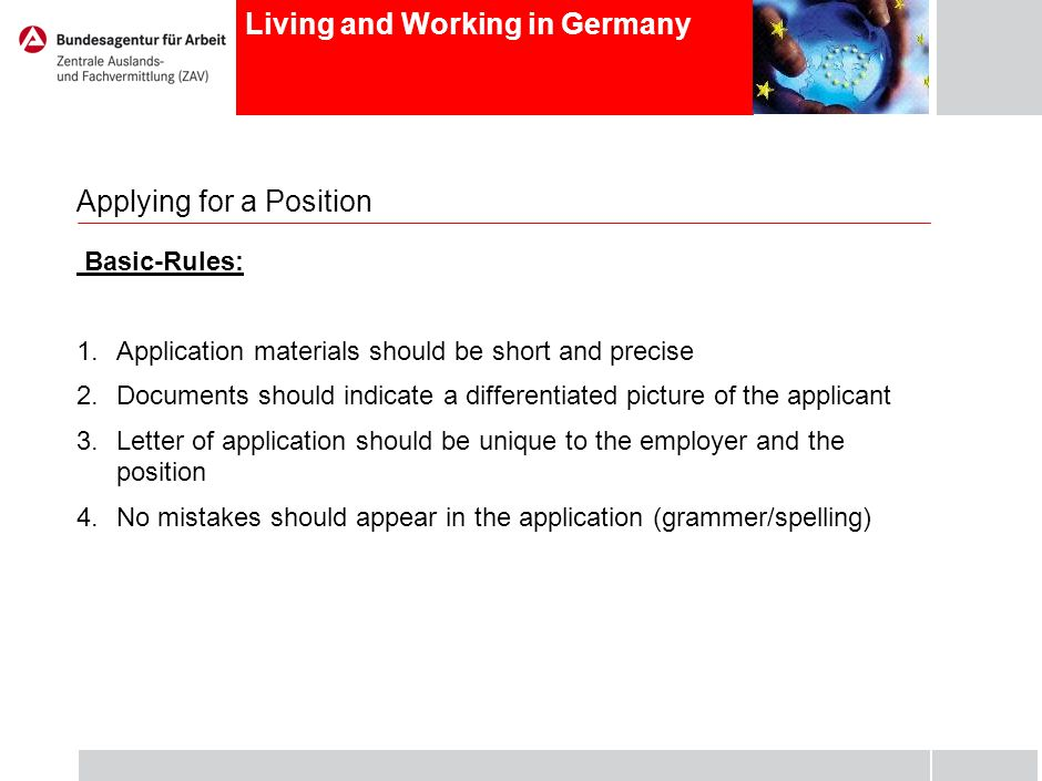 Living and Working in Germany Applying for a Position Basic-Rules: 1.Application materials should be short and precise 2.Documents should indicate a differentiated picture of the applicant 3.Letter of application should be unique to the employer and the position 4.No mistakes should appear in the application (grammer/spelling)