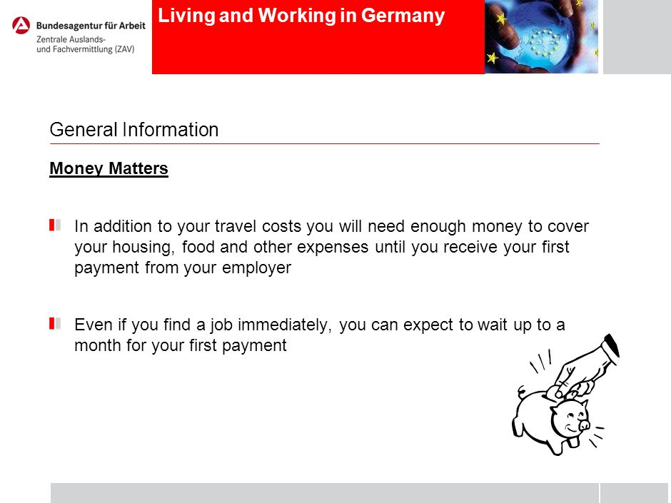 Living and Working in Germany General Information Money Matters In addition to your travel costs you will need enough money to cover your housing, food and other expenses until you receive your first payment from your employer Even if you find a job immediately, you can expect to wait up to a month for your first payment