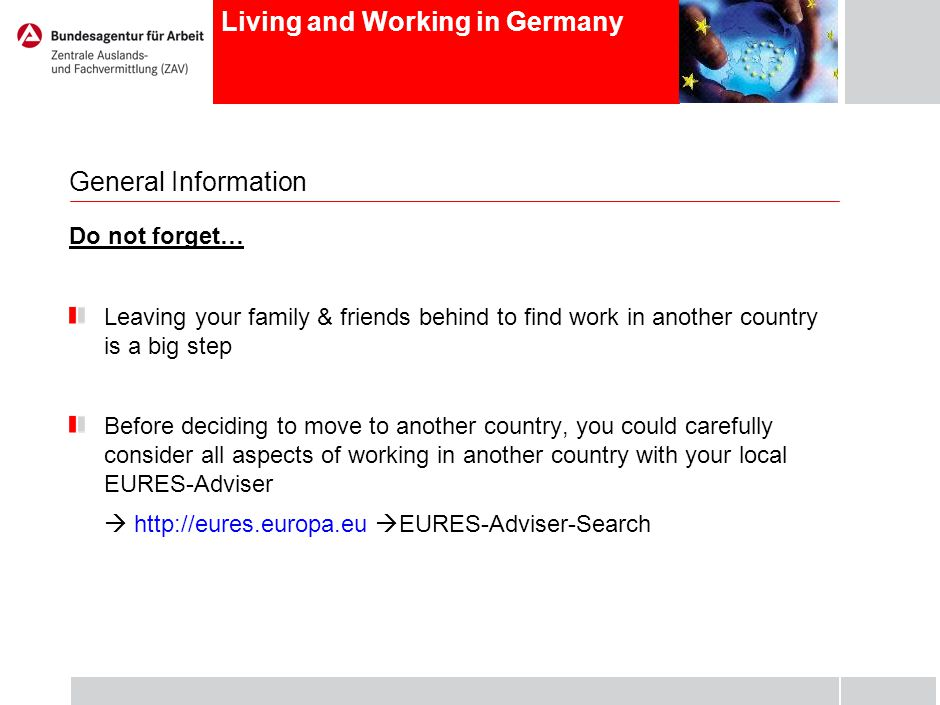 Living and Working in Germany General Information Do not forget… Leaving your family & friends behind to find work in another country is a big step Before deciding to move to another country, you could carefully consider all aspects of working in another country with your local EURES-Adviser http://eures.europa.eu EURES-Adviser-Search