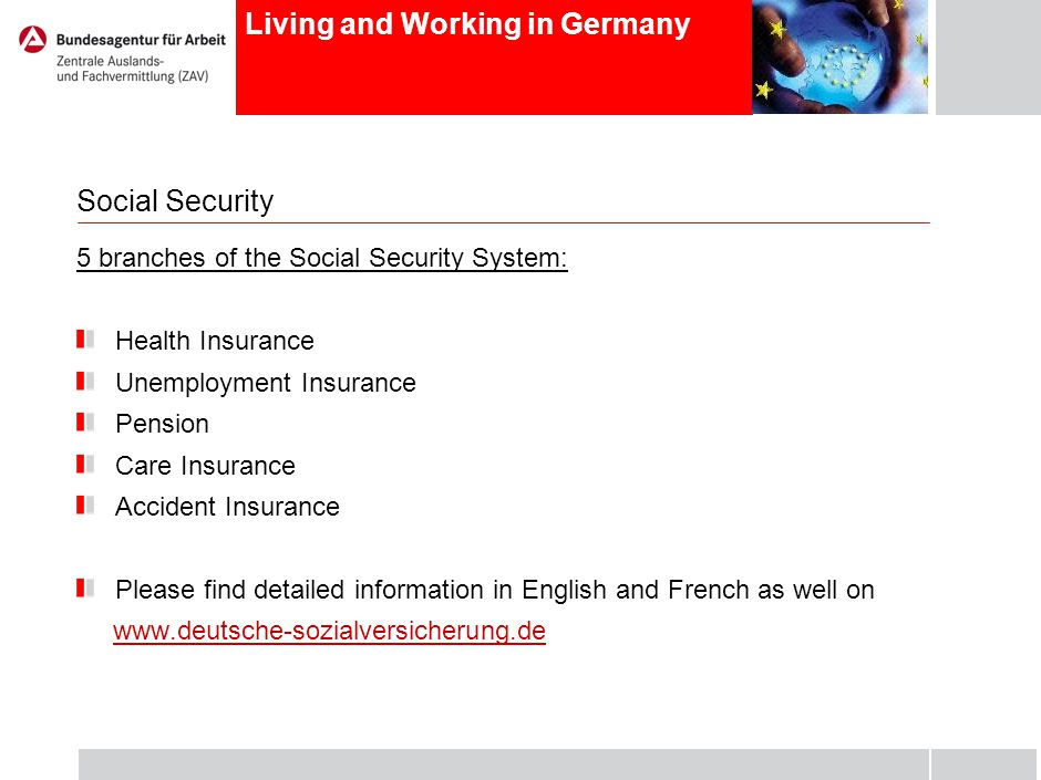Living and Working in Germany Social Security 5 branches of the Social Security System: Health Insurance Unemployment Insurance Pension Care Insurance Accident Insurance Please find detailed information in English and French as well on www.deutsche-sozialversicherung.de