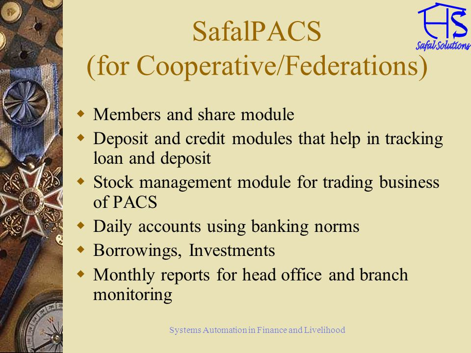 Systems Automation in Finance and Livelihood SafalPACS (for Cooperative/Federations) Members and share module Deposit and credit modules that help in tracking loan and deposit Stock management module for trading business of PACS Daily accounts using banking norms Borrowings, Investments Monthly reports for head office and branch monitoring