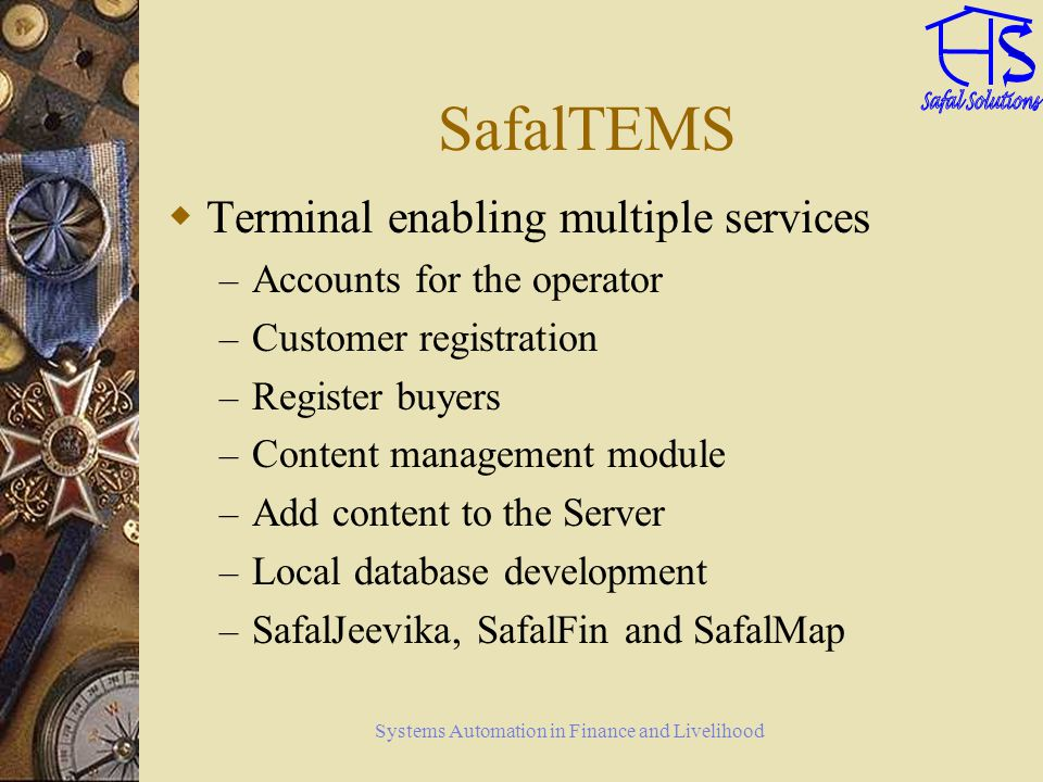 Systems Automation in Finance and Livelihood SafalTEMS Terminal enabling multiple services – Accounts for the operator – Customer registration – Register buyers – Content management module – Add content to the Server – Local database development – SafalJeevika, SafalFin and SafalMap