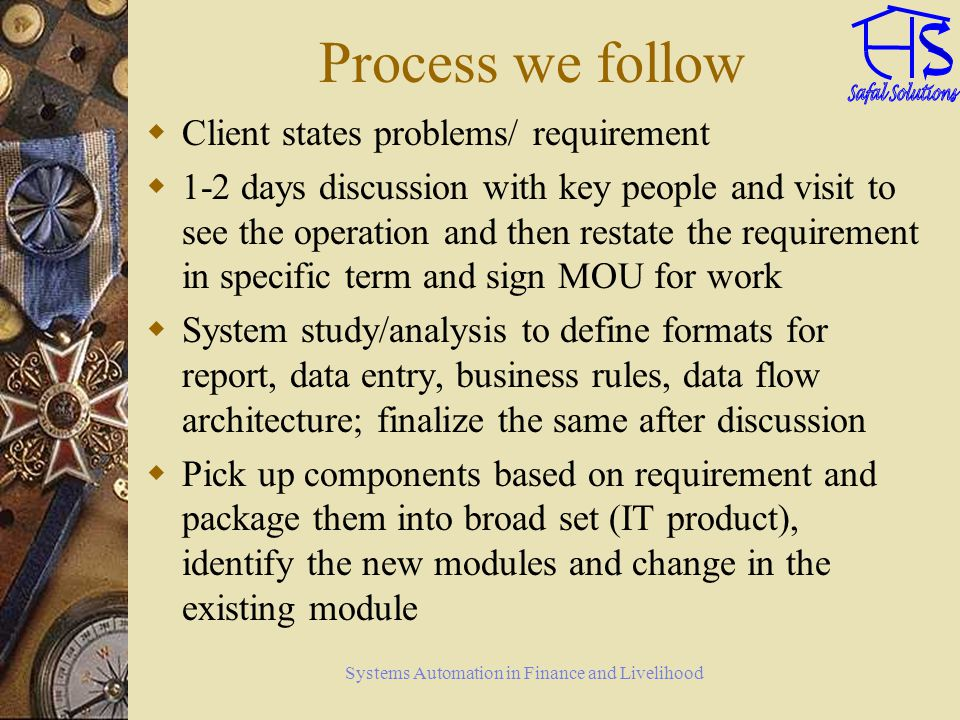 Systems Automation in Finance and Livelihood Process we follow Client states problems/ requirement 1-2 days discussion with key people and visit to see the operation and then restate the requirement in specific term and sign MOU for work System study/analysis to define formats for report, data entry, business rules, data flow architecture; finalize the same after discussion Pick up components based on requirement and package them into broad set (IT product), identify the new modules and change in the existing module