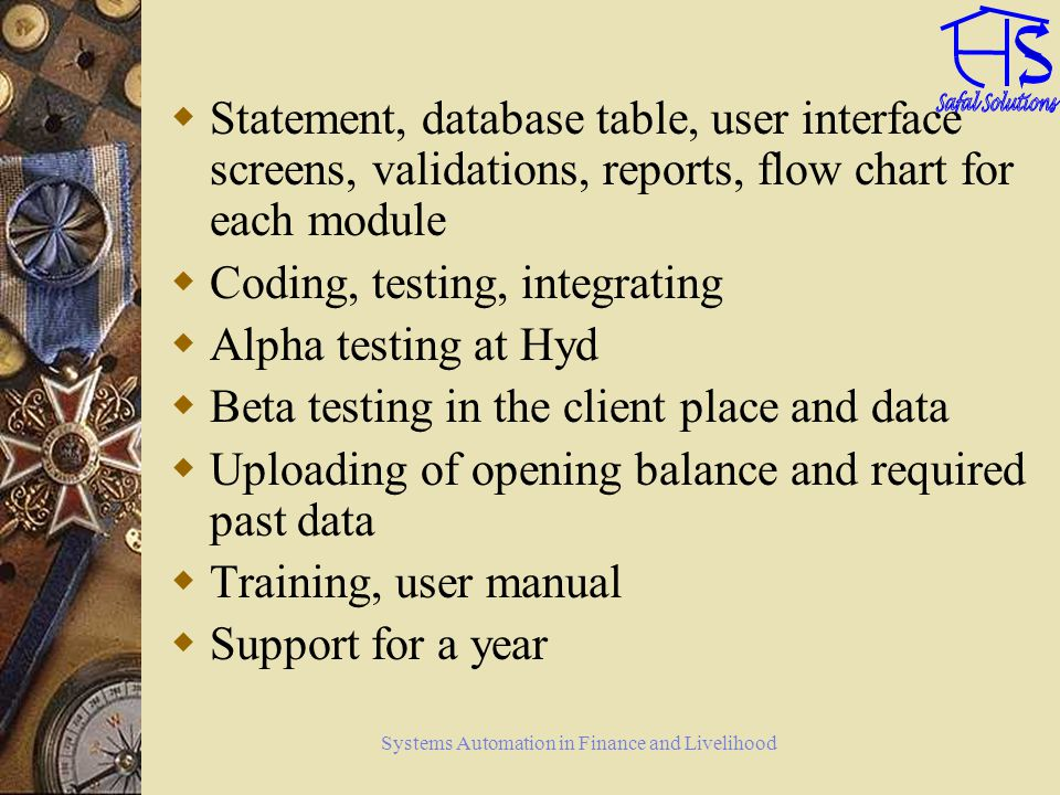 Systems Automation in Finance and Livelihood Statement, database table, user interface screens, validations, reports, flow chart for each module Coding, testing, integrating Alpha testing at Hyd Beta testing in the client place and data Uploading of opening balance and required past data Training, user manual Support for a year