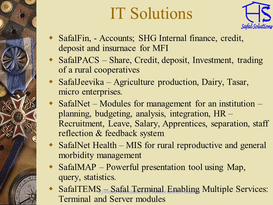 Systems Automation in Finance and Livelihood IT Solutions SafalFin, - Accounts; SHG Internal finance, credit, deposit and insurnace for MFI SafalPACS – Share, Credit, deposit, Investment, trading of a rural cooperatives SafalJeevika – Agriculture production, Dairy, Tasar, micro enterprises.