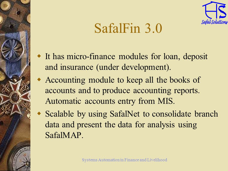 Systems Automation in Finance and Livelihood SafalFin 3.0 It has micro-finance modules for loan, deposit and insurance (under development).