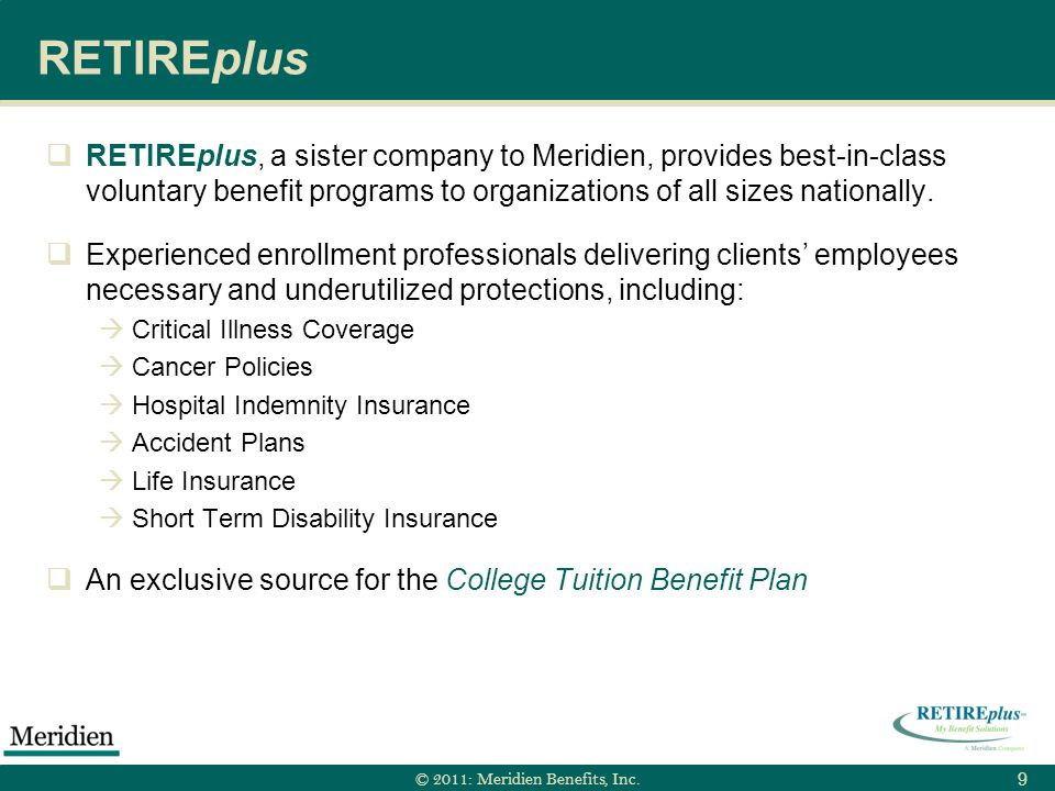 © 2011: Meridien Benefits, Inc. 9 RETIREplus RETIREplus, a sister company to Meridien, provides best-in-class voluntary benefit programs to organizati
