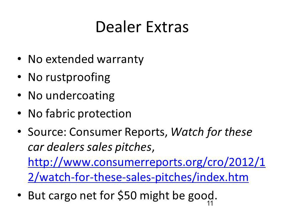 Dealer Extras No extended warranty No rustproofing No undercoating No fabric protection Source: Consumer Reports, Watch for these car dealers sales pitches, http://www.consumerreports.org/cro/2012/1 2/watch-for-these-sales-pitches/index.htm http://www.consumerreports.org/cro/2012/1 2/watch-for-these-sales-pitches/index.htm But cargo net for $50 might be good.