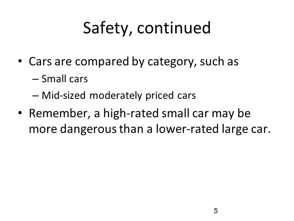 Safety, continued Cars are compared by category, such as – Small cars – Mid-sized moderately priced cars Remember, a high-rated small car may be more dangerous than a lower-rated large car.