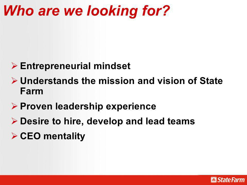 Entrepreneurial mindset Understands the mission and vision of State Farm Proven leadership experience Desire to hire, develop and lead teams CEO menta