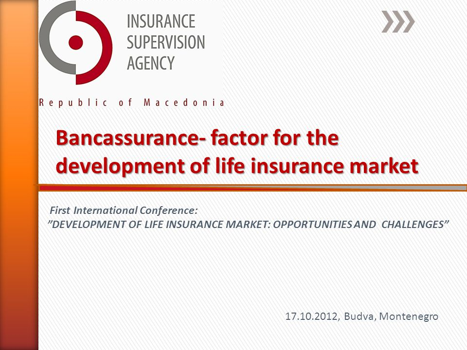 Bancassurance- factor for the development of life insurance market 17.10.2012, Budva, Montenegro First International Conference: DEVELOPMENT OF LIFE INSURANCE MARKET: OPPORTUNITIES AND CHALLENGES