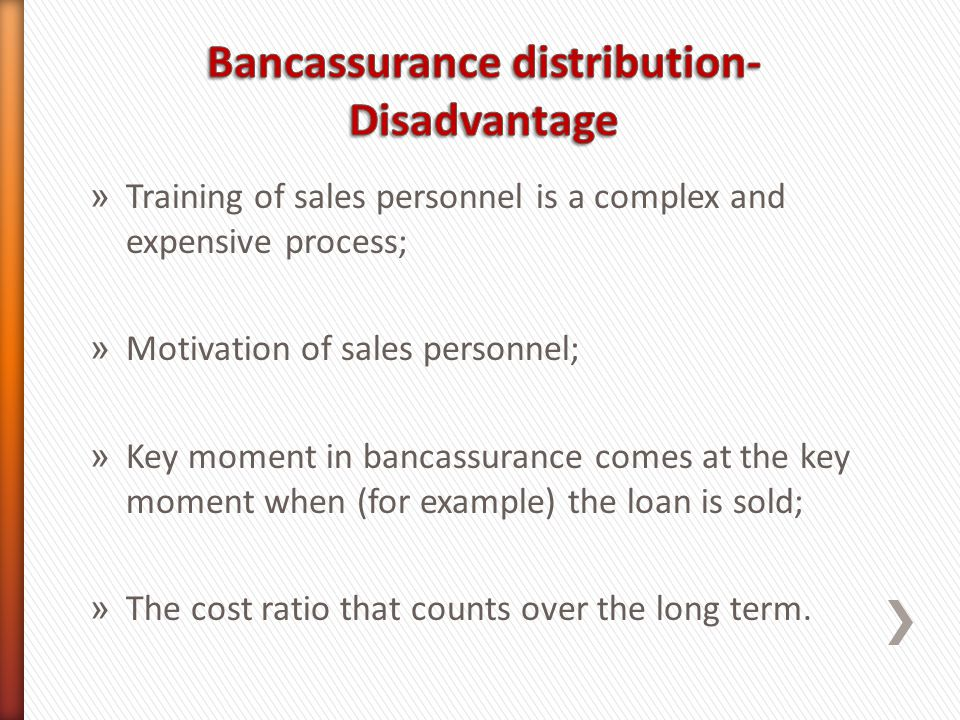 » Training of sales personnel is a complex and expensive process; » Motivation of sales personnel; » Key moment in bancassurance comes at the key moment when (for example) the loan is sold; » The cost ratio that counts over the long term.