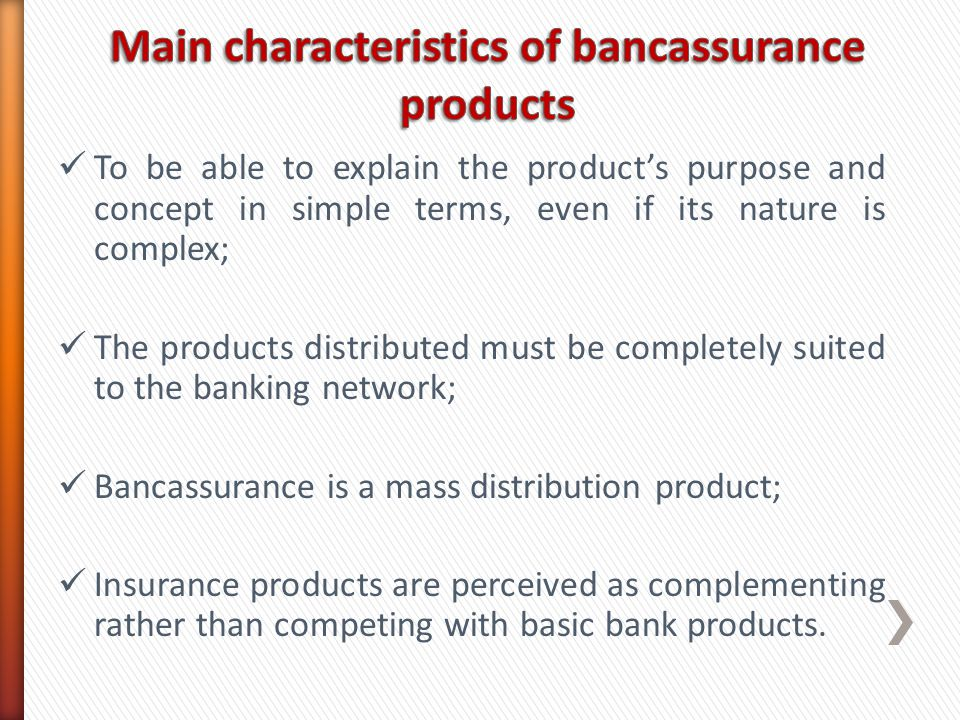 To be able to explain the products purpose and concept in simple terms, even if its nature is complex; The products distributed must be completely suited to the banking network; Bancassurance is a mass distribution product; Insurance products are perceived as complementing rather than competing with basic bank products.
