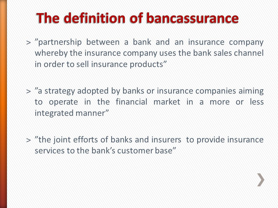 ˃partnership between a bank and an insurance company whereby the insurance company uses the bank sales channel in order to sell insurance products ˃a strategy adopted by banks or insurance companies aiming to operate in the financial market in a more or less integrated manner ˃the joint efforts of banks and insurers to provide insurance services to the banks customer base