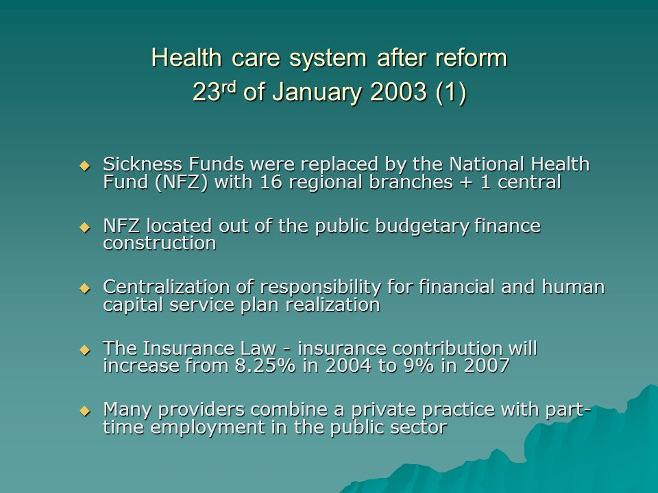 Health care system after reform 23 rd of January 2003 (1) Sickness Funds were replaced by the National Health Fund (NFZ) with 16 regional branches + 1