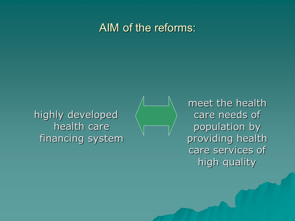 AIM of the reforms: highly developed health care financing system meet the health care needs of population by providing health care services of high q