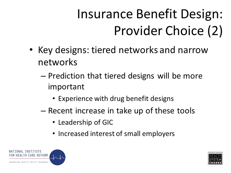 Key designs: tiered networks and narrow networks – Prediction that tiered designs will be more important Experience with drug benefit designs – Recent increase in take up of these tools Leadership of GIC Increased interest of small employers Insurance Benefit Design: Provider Choice (2)