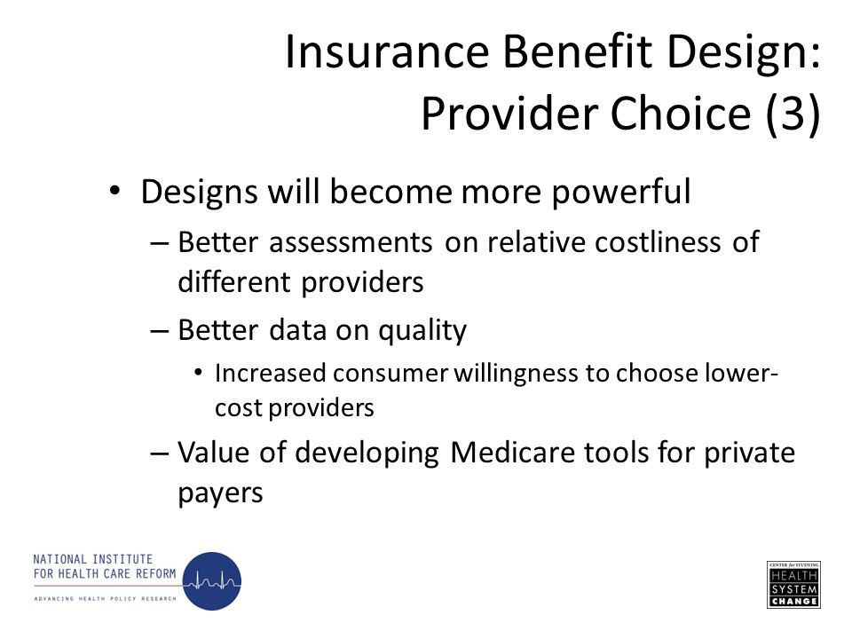Designs will become more powerful – Better assessments on relative costliness of different providers – Better data on quality Increased consumer willingness to choose lower- cost providers – Value of developing Medicare tools for private payers Insurance Benefit Design: Provider Choice (3)