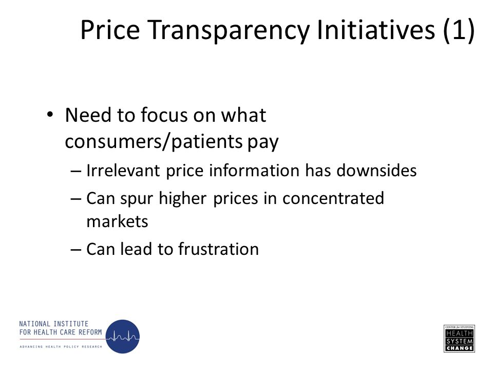 Need to focus on what consumers/patients pay – Irrelevant price information has downsides – Can spur higher prices in concentrated markets – Can lead to frustration Price Transparency Initiatives (1)