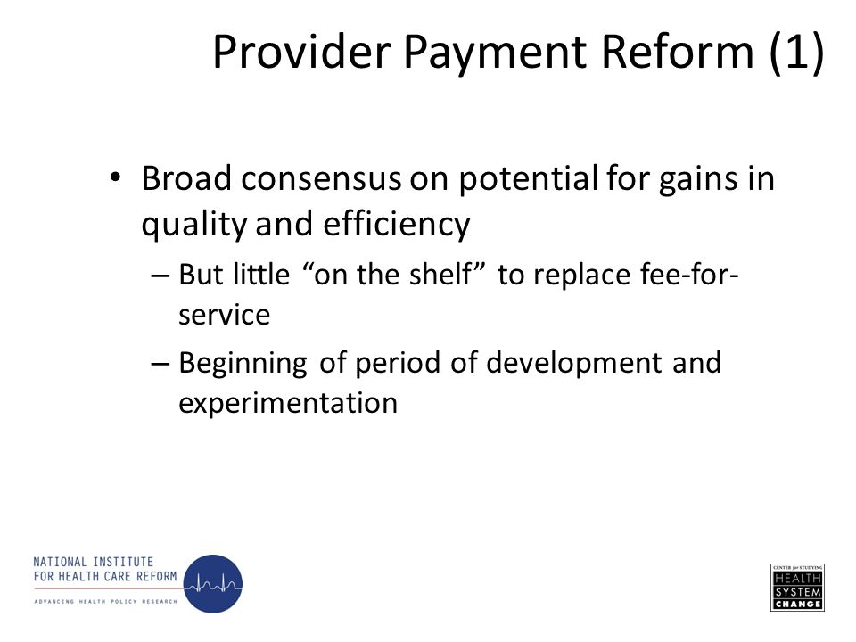 Broad consensus on potential for gains in quality and efficiency – But little on the shelf to replace fee-for- service – Beginning of period of development and experimentation Provider Payment Reform (1)