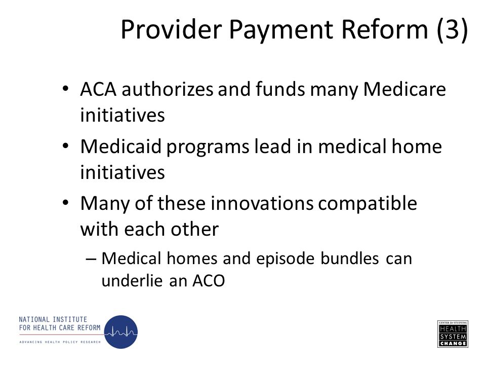 ACA authorizes and funds many Medicare initiatives Medicaid programs lead in medical home initiatives Many of these innovations compatible with each other – Medical homes and episode bundles can underlie an ACO Provider Payment Reform (3)