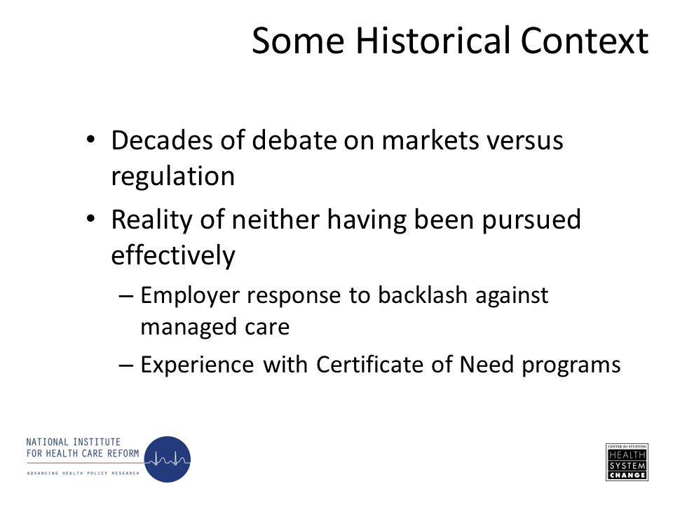 Decades of debate on markets versus regulation Reality of neither having been pursued effectively – Employer response to backlash against managed care – Experience with Certificate of Need programs Some Historical Context