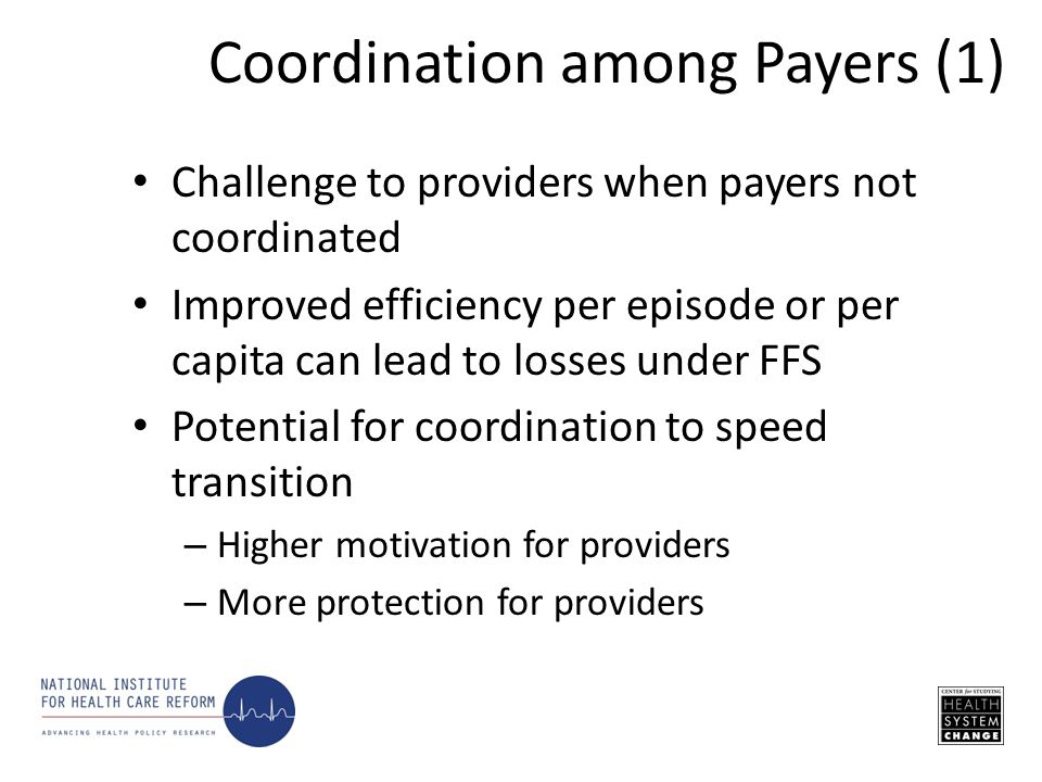 Challenge to providers when payers not coordinated Improved efficiency per episode or per capita can lead to losses under FFS Potential for coordination to speed transition – Higher motivation for providers – More protection for providers Coordination among Payers (1)